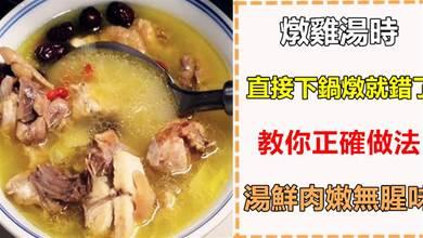 燉雞湯時,直接下鍋燉就錯了,教你正確做法,湯鮮肉嫩無腥味,香