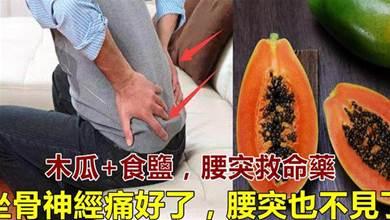 木瓜加食鹽,是對付腰突、坐骨神經痛的一把好手,腰不疼了,全身輕鬆