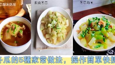 冬瓜的5種家常做法,操作簡單快捷,冬瓜鮮香綿軟入味