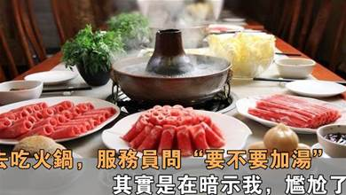 吃火鍋時,服務員不斷問你要不要加湯?其實是在暗示你,你知道嗎?